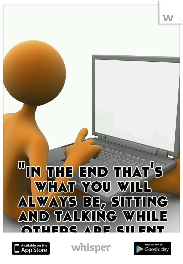 """""""in the end that's what you will always be, sitting and talking while others are silent and accomplishing"""""""