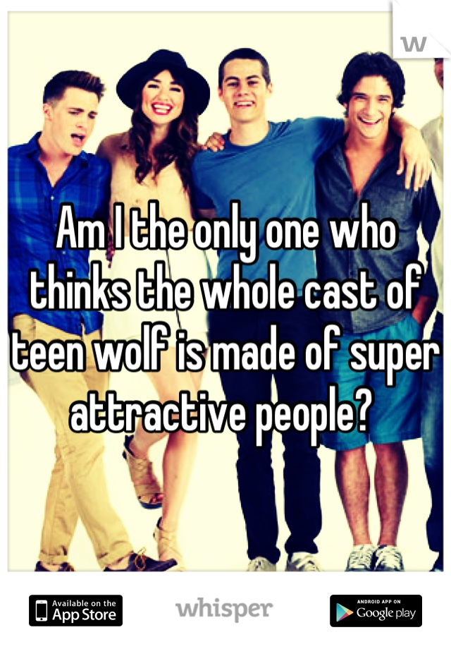 Am I the only one who thinks the whole cast of teen wolf is made of super attractive people?