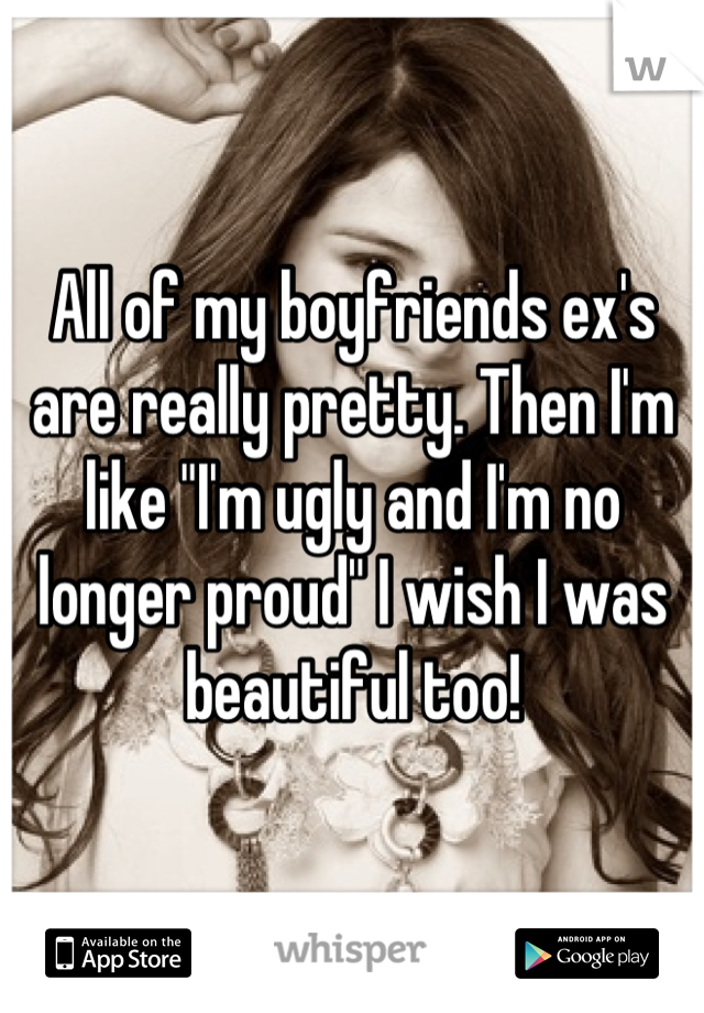 """All of my boyfriends ex's are really pretty. Then I'm like """"I'm ugly and I'm no longer proud"""" I wish I was beautiful too!"""