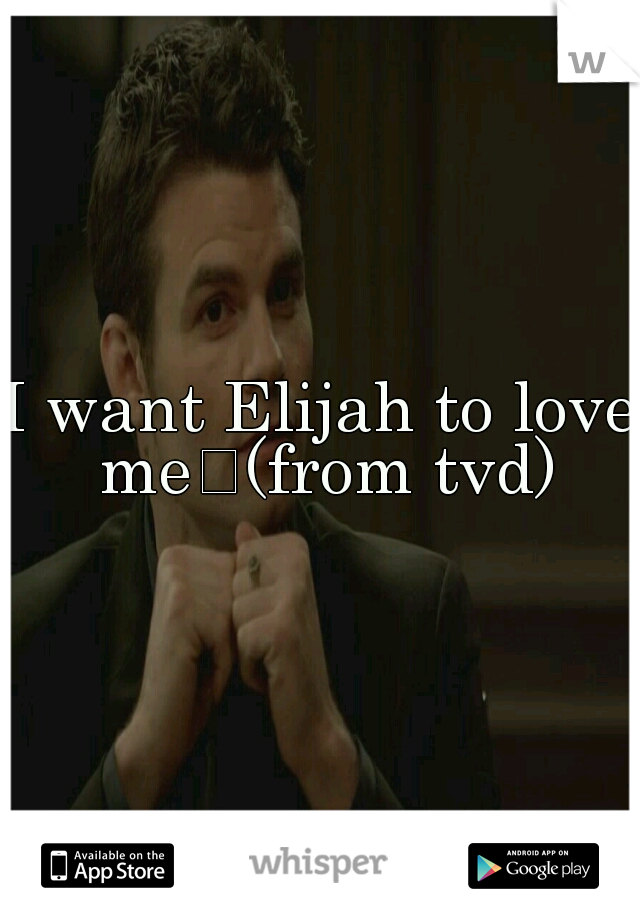 I want Elijah to love me (from tvd)