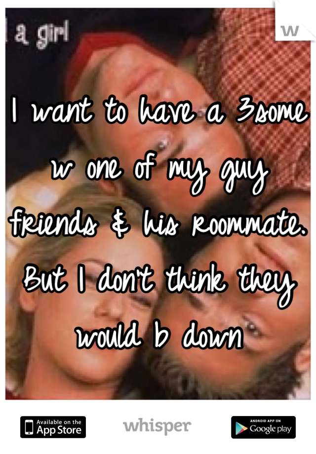 I want to have a 3some w one of my guy friends & his roommate. But I don't think they would b down