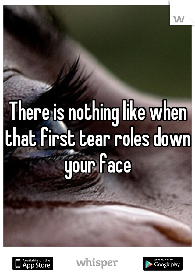 There is nothing like when that first tear roles down your face