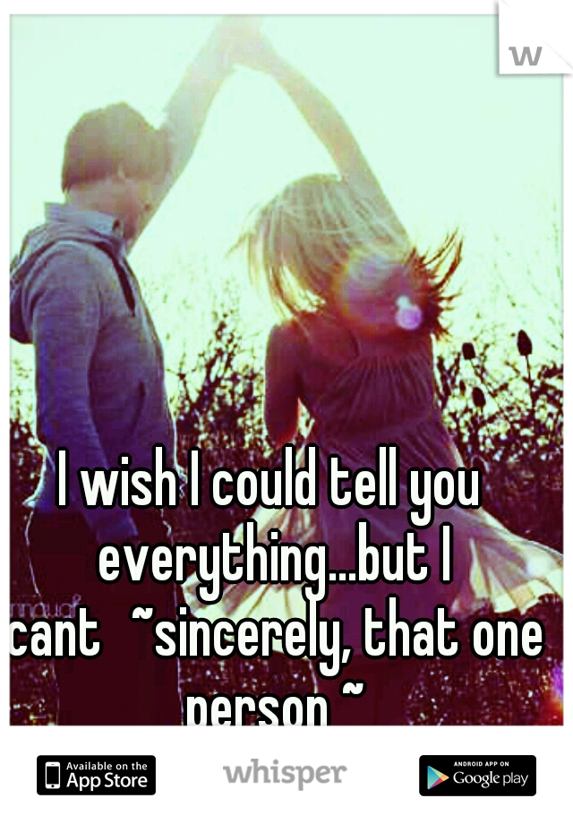 I wish I could tell you everything...but I cant ~sincerely, that one person ~