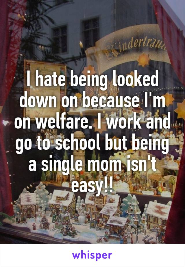 I hate being looked down on because I'm on welfare. I work and go to school but being a single mom isn't easy!!