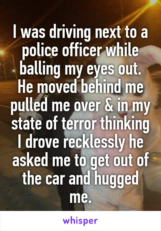 I was driving next to a police officer while balling my eyes out. He moved behind me pulled me over & in my state of terror thinking I drove recklessly he asked me to get out of the car and hugged me.