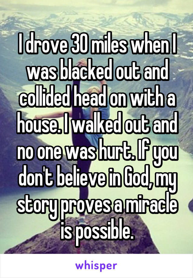 I drove 30 miles when I was blacked out and collided head on with a house. I walked out and no one was hurt. If you don't believe in God, my story proves a miracle is possible.