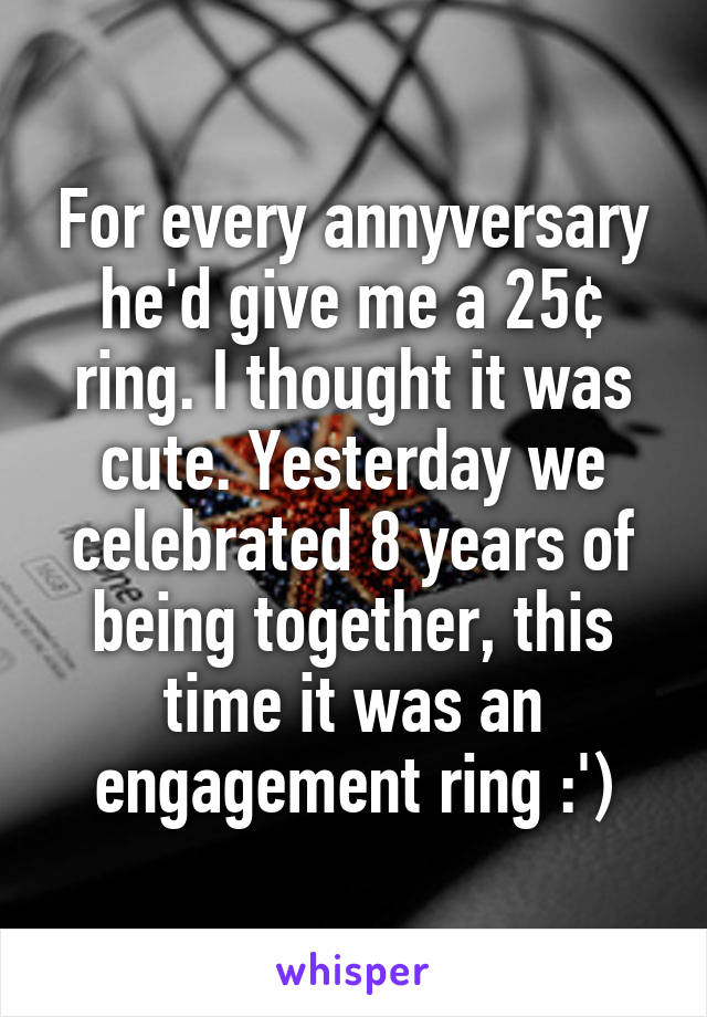For every annyversary he'd give me a 25¢ ring. I thought it was cute. Yesterday we celebrated 8 years of being together, this time it was an engagement ring :')