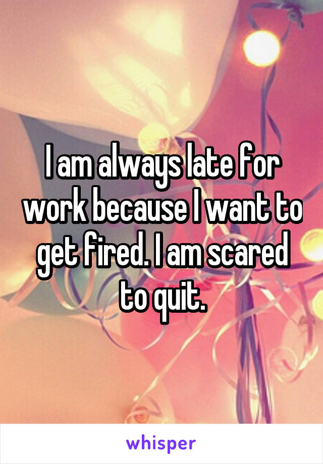 I am always late for work because I want to get fired. I am scared to quit.