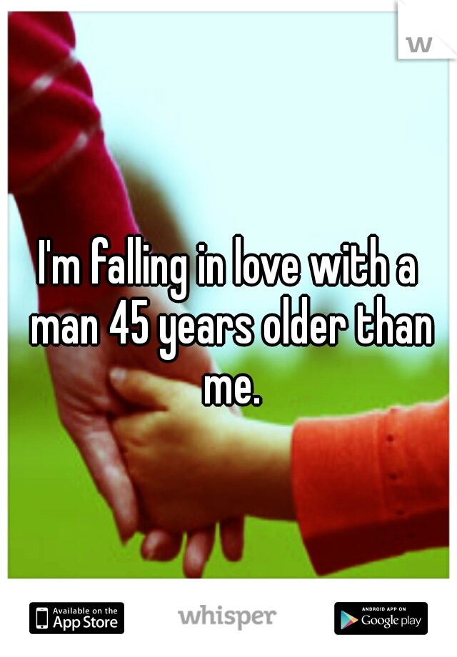 I'm falling in love with a man 45 years older than me.
