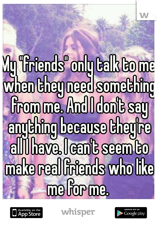 """My """"friends"""" only talk to me when they need something from me. And I don't say anything because they're all I have. I can't seem to make real friends who like me for me."""