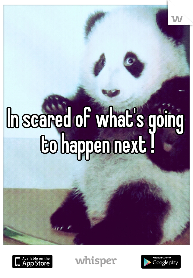 In scared of what's going to happen next !