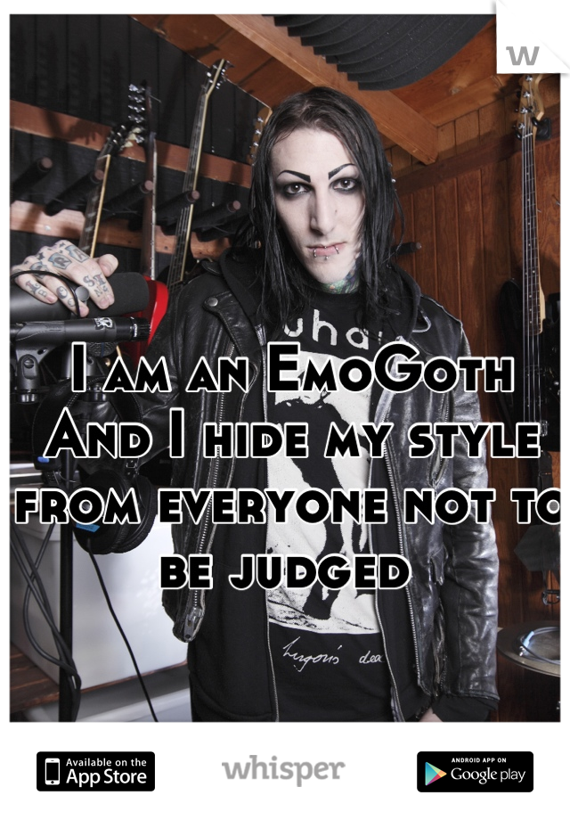 I am an EmoGoth And I hide my style from everyone not to be judged