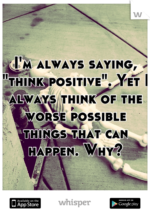 """I'm always saying, """"think positive"""". Yet I always think of the worse possible things that can happen. Why?"""