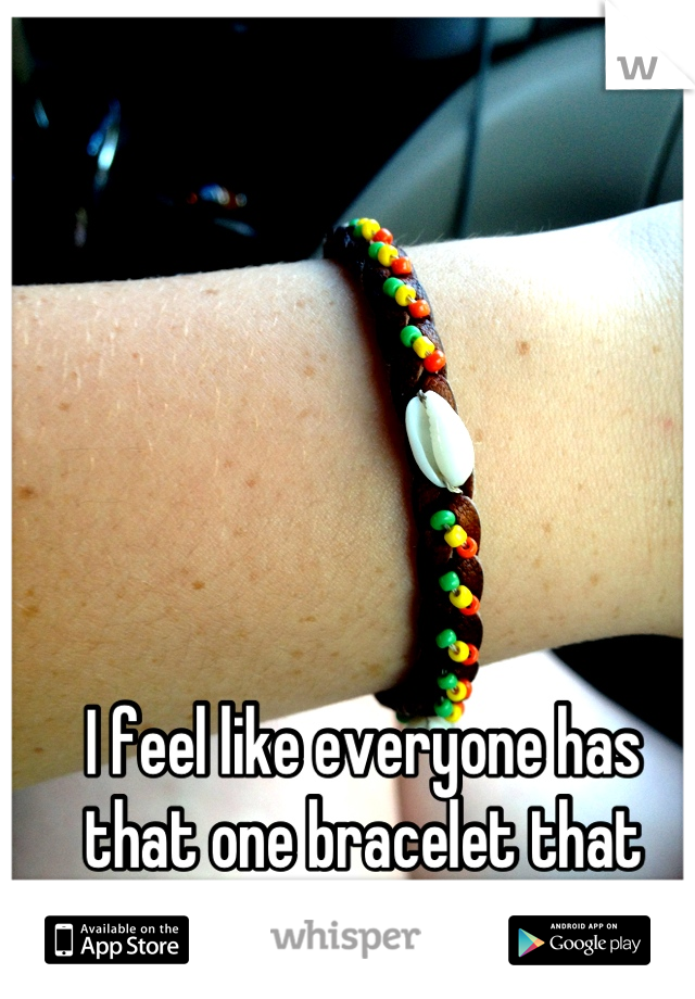 I feel like everyone has that one bracelet that they never take off...
