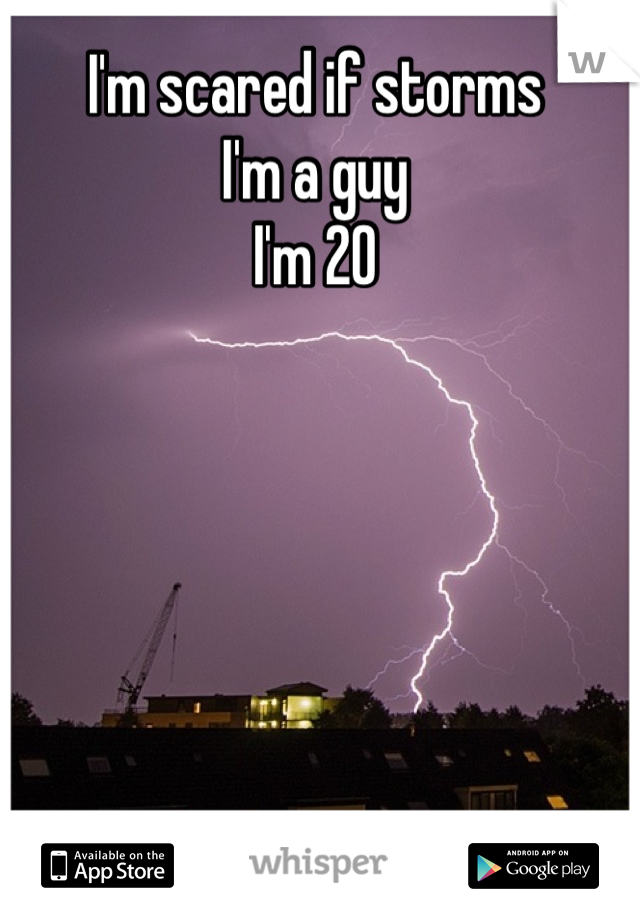 I'm scared if storms I'm a guy I'm 20