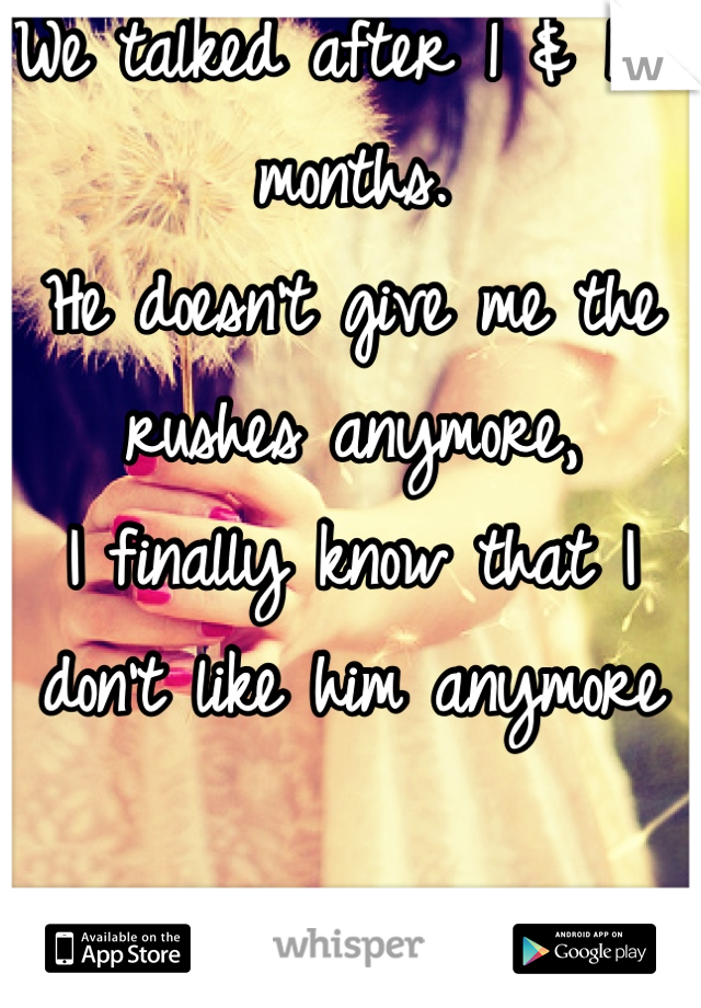We talked after 1 & 1/2 months.  He doesn't give me the rushes anymore,  I finally know that I don't like him anymore  :)