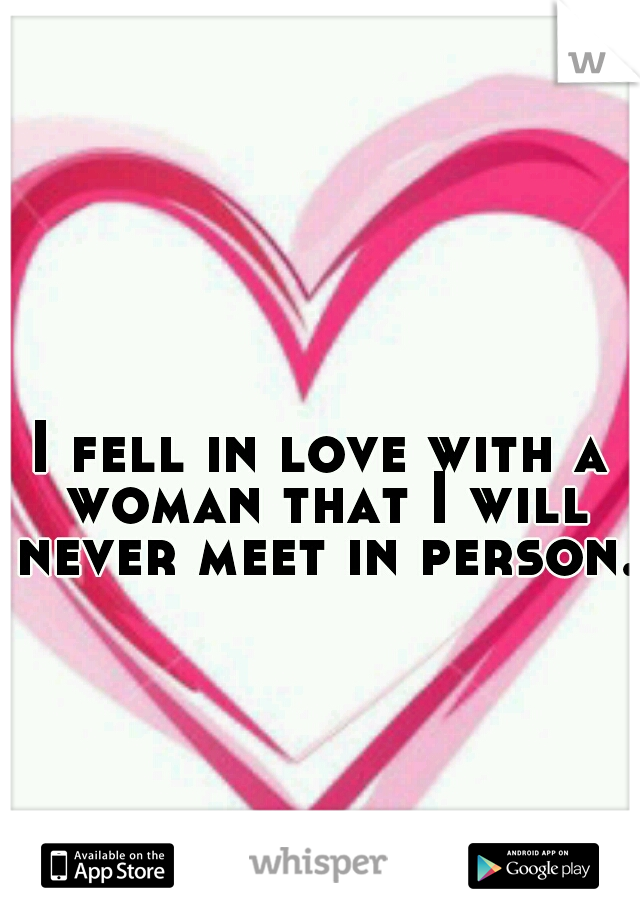 I fell in love with a woman that I will never meet in person.