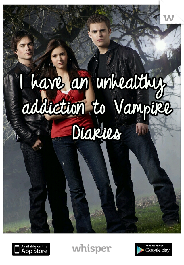 I have an unhealthy addiction to Vampire Diaries