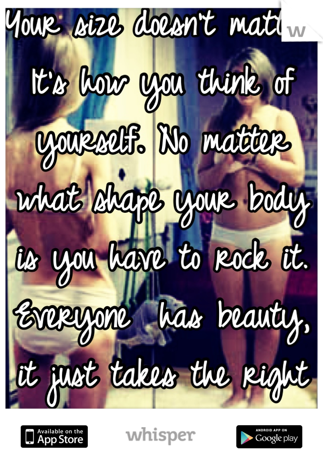 Your size doesn't matter. It's how you think of yourself. No matter what shape your body is you have to rock it. Everyone  has beauty, it just takes the right person and confidence to see it.