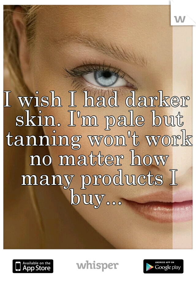 I wish I had darker skin. I'm pale but tanning won't work no matter how many products I buy...
