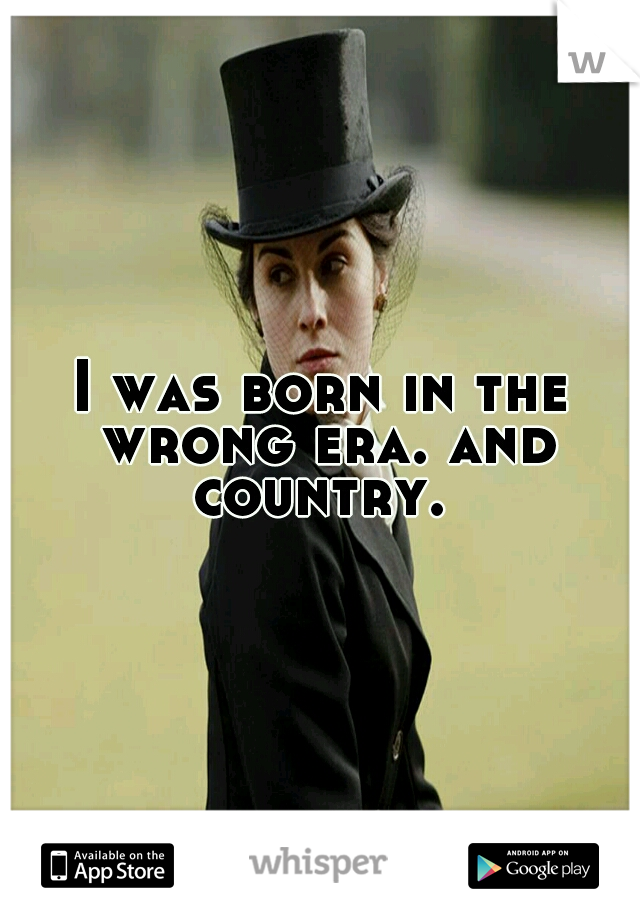 I was born in the wrong era. and country.