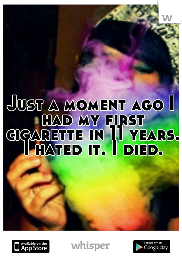Just a moment ago I had my first cigarette in 11 years. I hated it. I died.