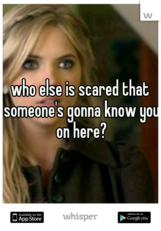 who else is scared that someone's gonna know you on here?