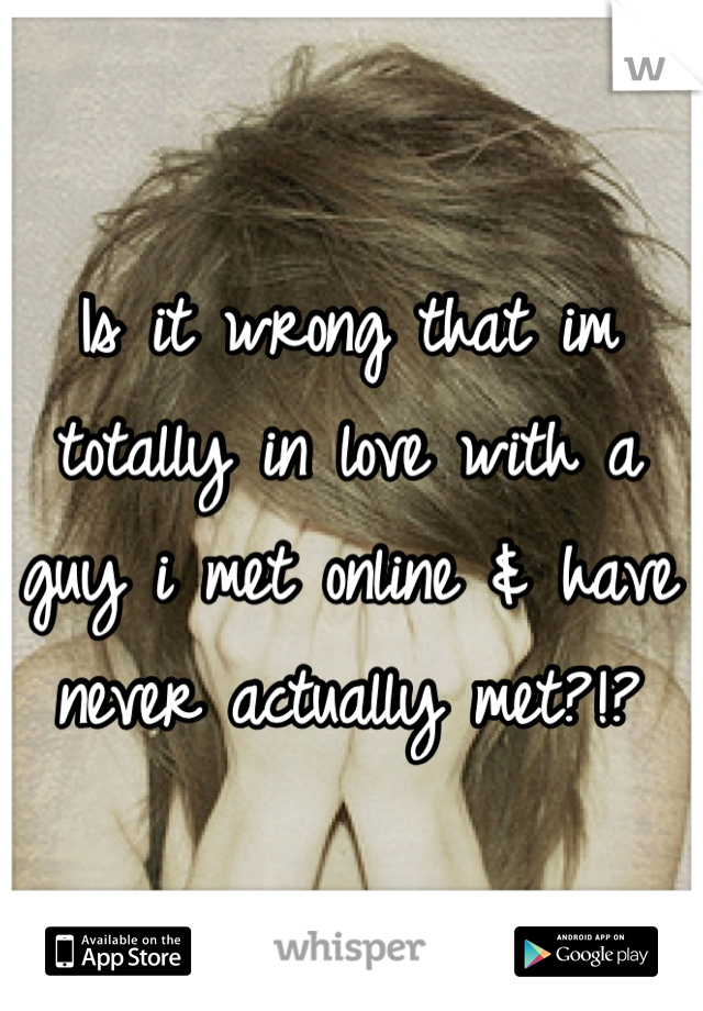 Is it wrong that im totally in love with a guy i met online & have never actually met?!?