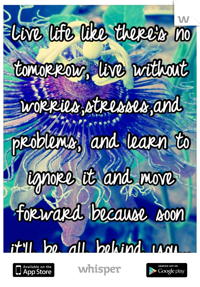 Live life like there's no tomorrow, live without worries,stresses,and problems, and learn to ignore it and move forward because soon it'll be all behind you...