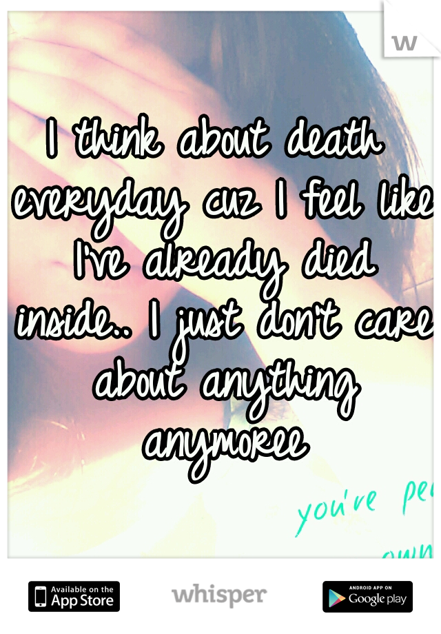 I think about death everyday cuz I feel like I've already died inside.. I just don't care about anything anymoree