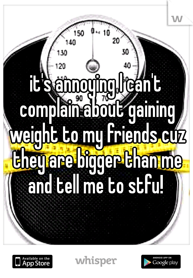 it's annoying I can't complain about gaining weight to my friends cuz they are bigger than me and tell me to stfu!