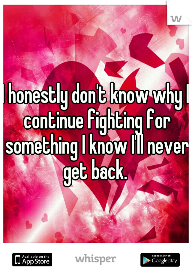 I honestly don't know why I continue fighting for something I know I'll never get back.