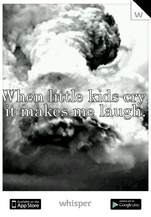 When little kids cry, it makes me laugh.