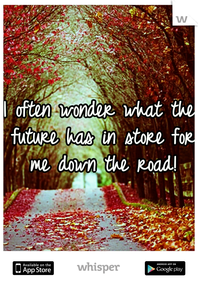 I often wonder what the future has in store for me down the road!