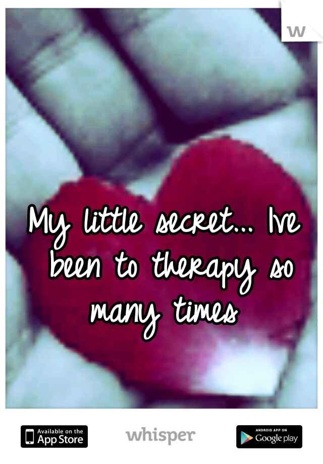 My little secret... Ive been to therapy so many times