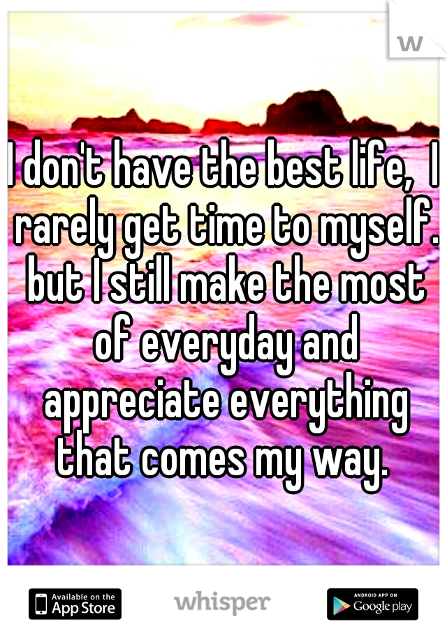 I don't have the best life,  I rarely get time to myself. but I still make the most of everyday and appreciate everything that comes my way.