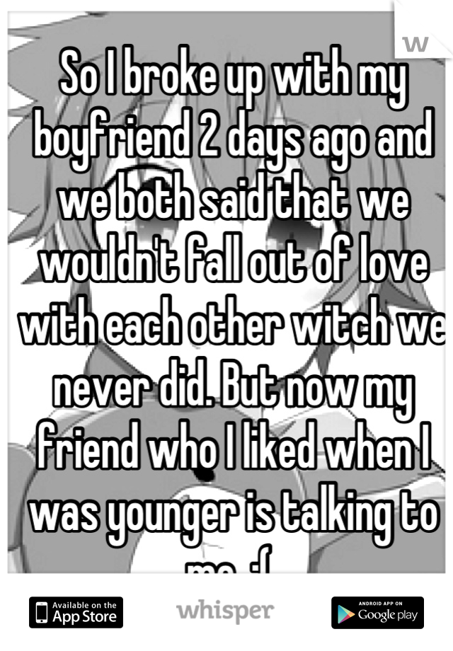 So I broke up with my boyfriend 2 days ago and we both said that we wouldn't fall out of love with each other witch we never did. But now my friend who I liked when I was younger is talking to me. :(