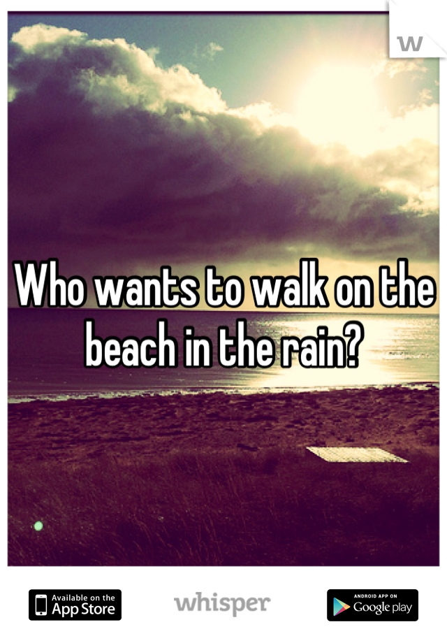 Who wants to walk on the beach in the rain?
