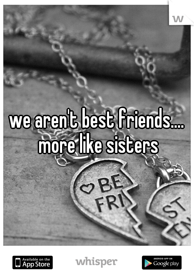 we aren't best friends.... more like sisters