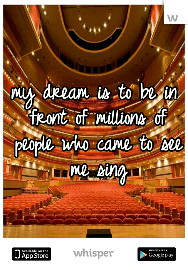 my dream is to be in front of millions of people who came to see me sing