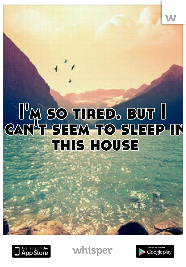 I'm so tired. but I can't seem to sleep in this house