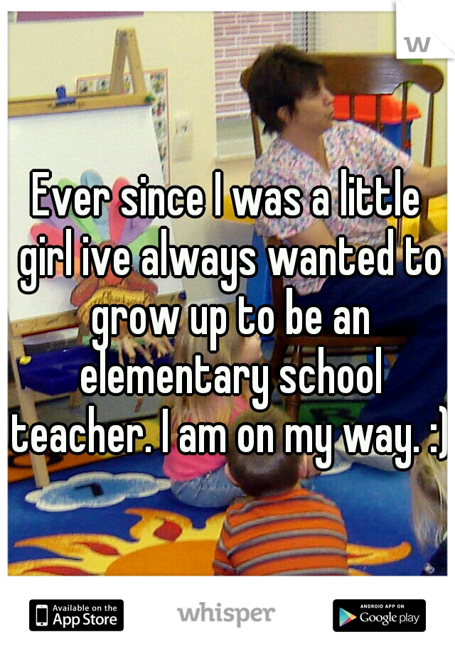 Ever since I was a little girl ive always wanted to grow up to be an elementary school teacher. I am on my way. :)