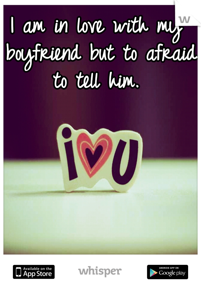 I am in love with my boyfriend but to afraid to tell him.