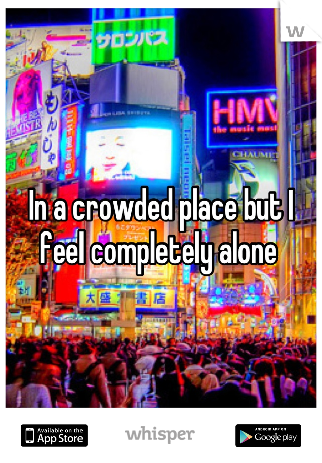 In a crowded place but I feel completely alone