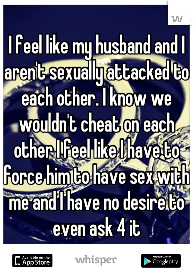 I feel like my husband and I aren't sexually attacked to each other. I know we wouldn't cheat on each other I feel like I have to force him to have sex with me and I have no desire to even ask 4 it