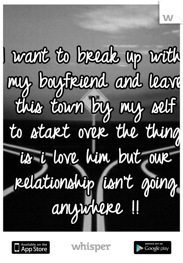 I want to break up with my boyfriend and leave this town by my self to start over the thing is i love him but our relationship isn't going anywhere !!