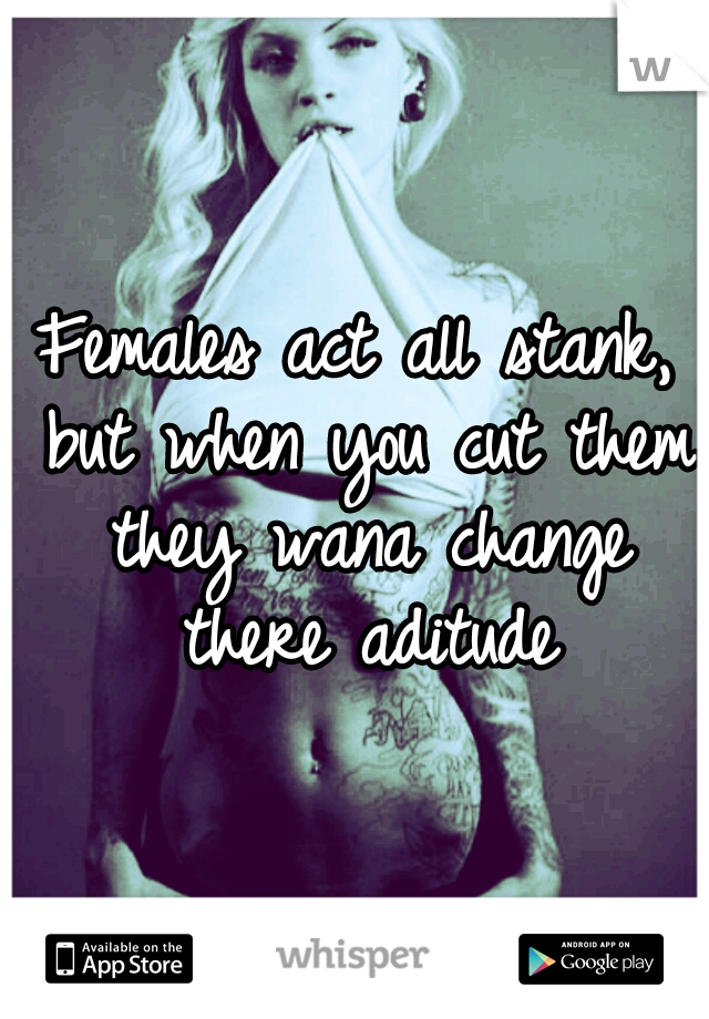Females act all stank, but when you cut them they wana change there aditude