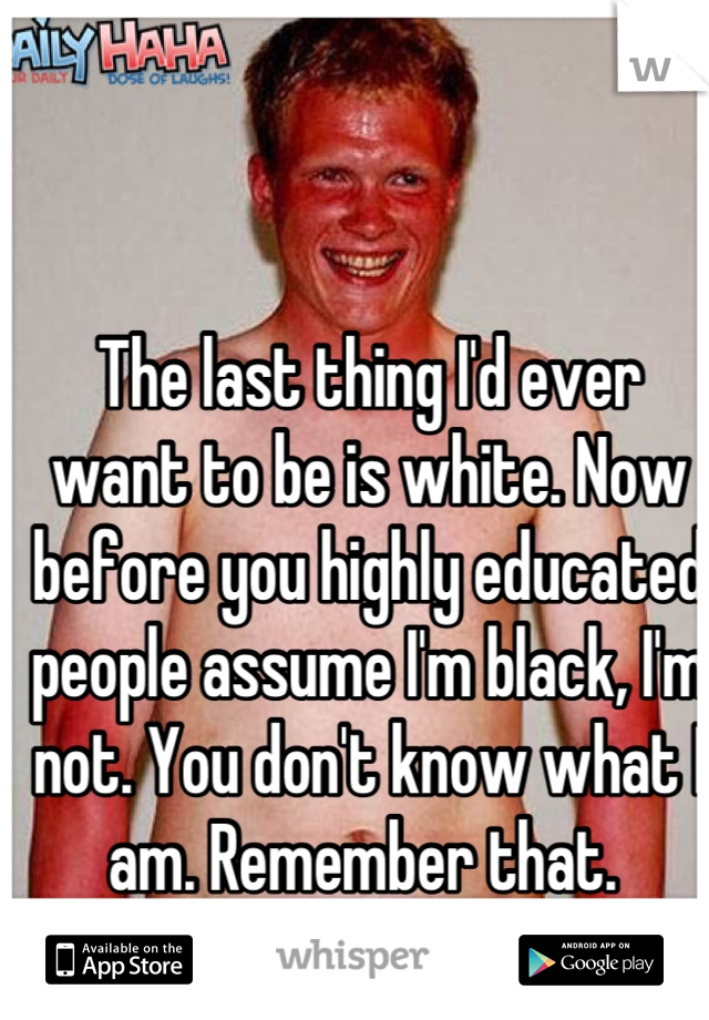 The last thing I'd ever want to be is white. Now before you highly educated people assume I'm black, I'm not. You don't know what I am. Remember that.