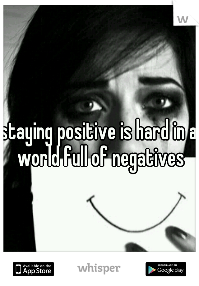 staying positive is hard in a world full of negatives