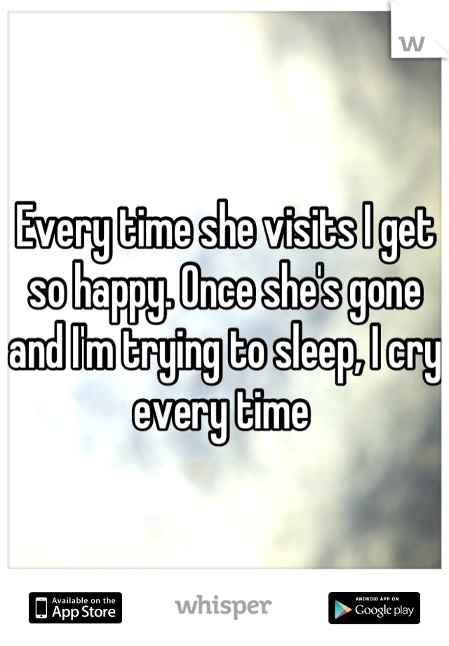 Every time she visits I get so happy. Once she's gone and I'm trying to sleep, I cry every time